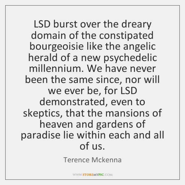 LSD burst over the dreary domain of the constipated bourgeoisie like the ...