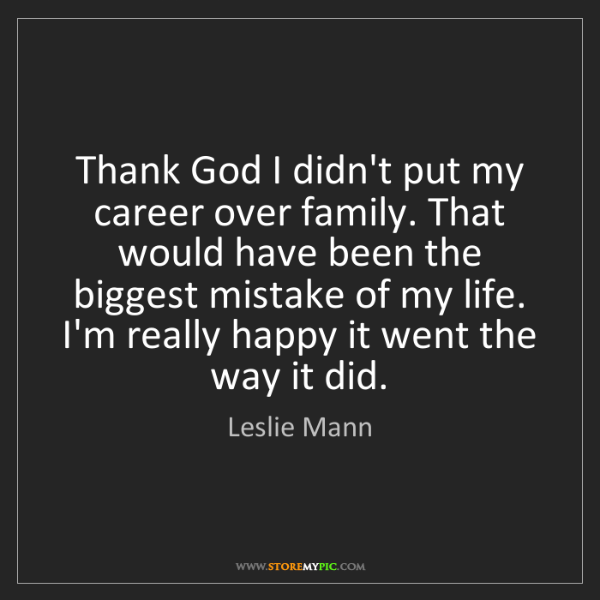 Leslie Mann: Thank God I didn't put my career over family. That would...