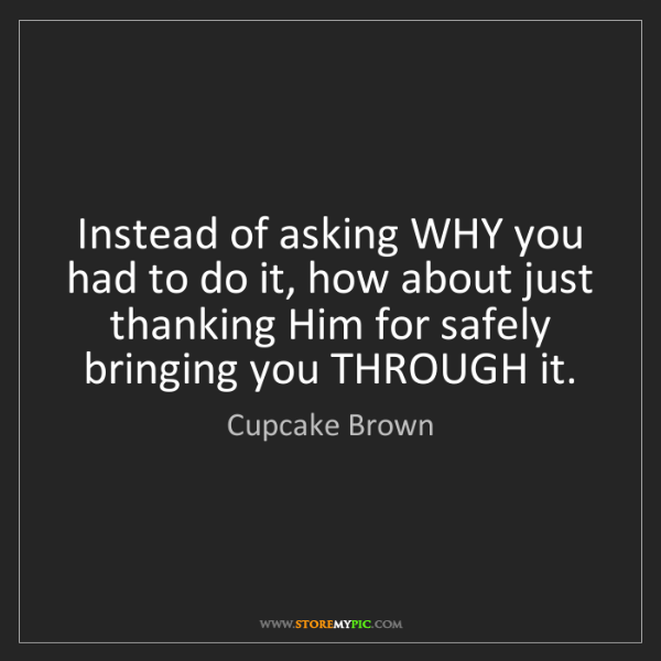 Cupcake Brown: Instead of asking WHY you had to do it, how about just...