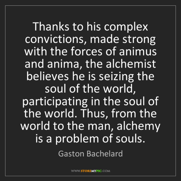 Gaston Bachelard: Thanks to his complex convictions, made strong with the...