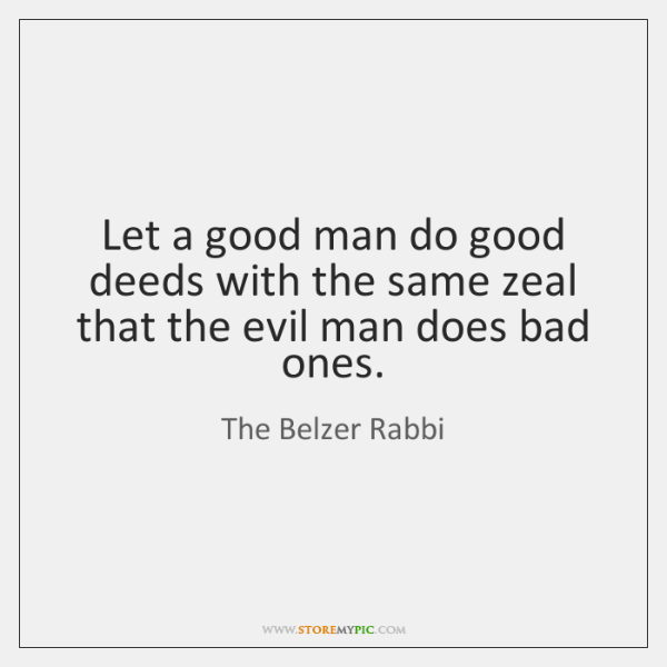 Let a good man do good deeds with the same zeal that ...