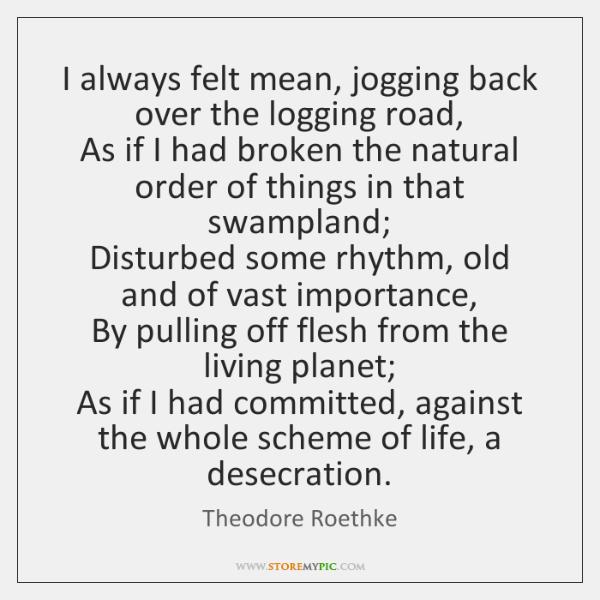 I always felt mean, jogging back over the logging road,   As if ...
