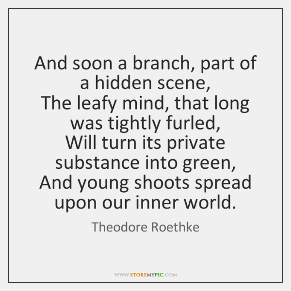 And soon a branch, part of a hidden scene,   The leafy mind, ...