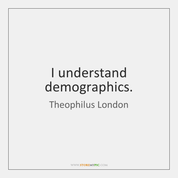 I understand demographics.