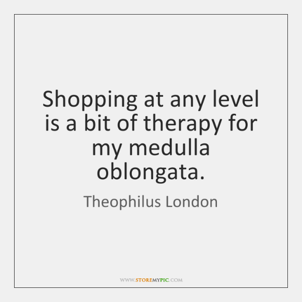 Shopping at any level is a bit of therapy for my medulla ...