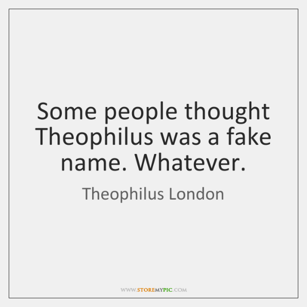 Some people thought Theophilus was a fake name. Whatever.