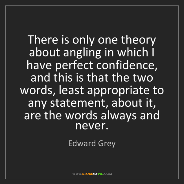 Edward Grey: There is only one theory about angling in which I have...