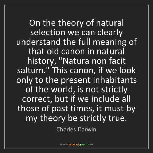 Charles Darwin: On the theory of natural selection we can clearly understand...