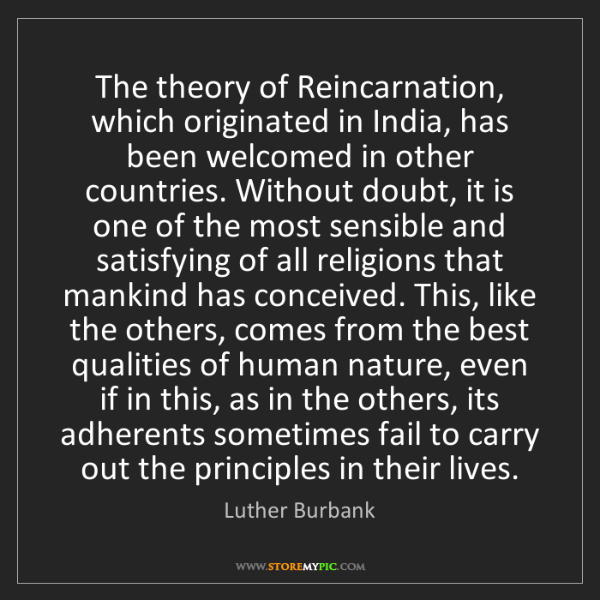 Luther Burbank: The theory of Reincarnation, which originated in India,...