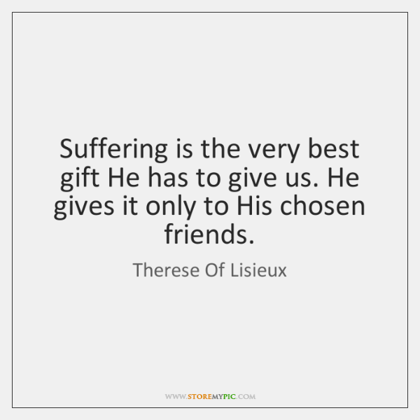 Suffering is the very best gift He has to give us. He ...