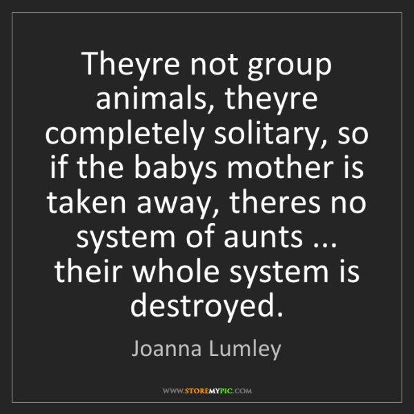 Joanna Lumley: Theyre not group animals, theyre completely solitary,...