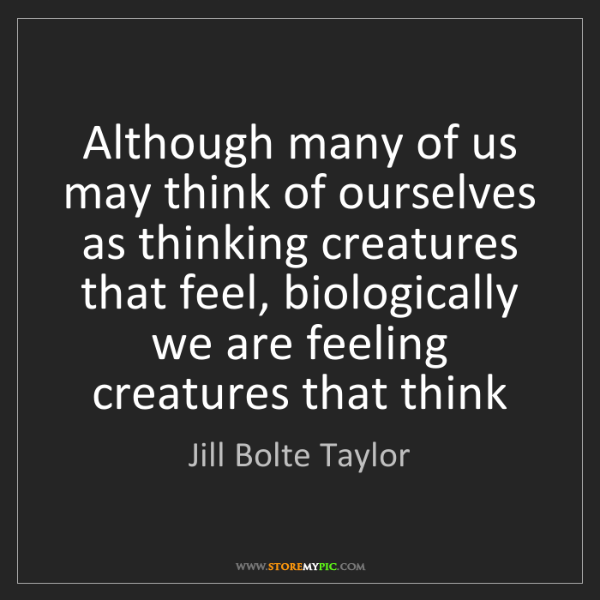 Jill Bolte Taylor: Although many of us may think of ourselves as thinking...