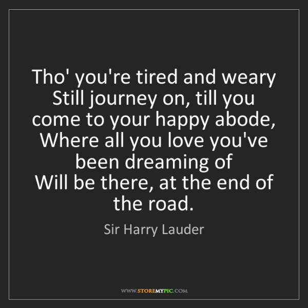 Sir Harry Lauder: Tho' you're tired and weary  Still journey on, till you...