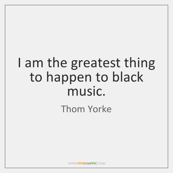 I am the greatest thing to happen to black music.