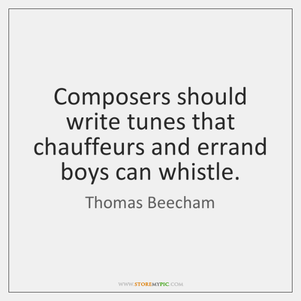 Composers should write tunes that chauffeurs and errand boys can whistle.
