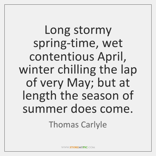 Long stormy spring-time, wet contentious April, winter chilling the lap of very ...