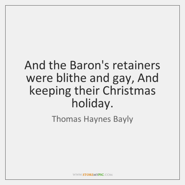 And the Baron's retainers were blithe and gay, And keeping their Christmas ...