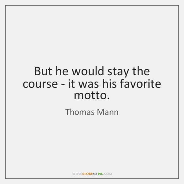But he would stay the course - it was his favorite motto.