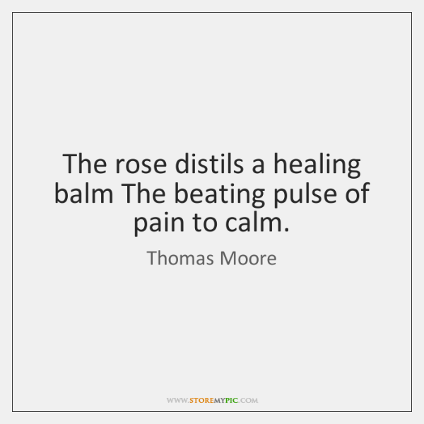The rose distils a healing balm The beating pulse of pain to ...