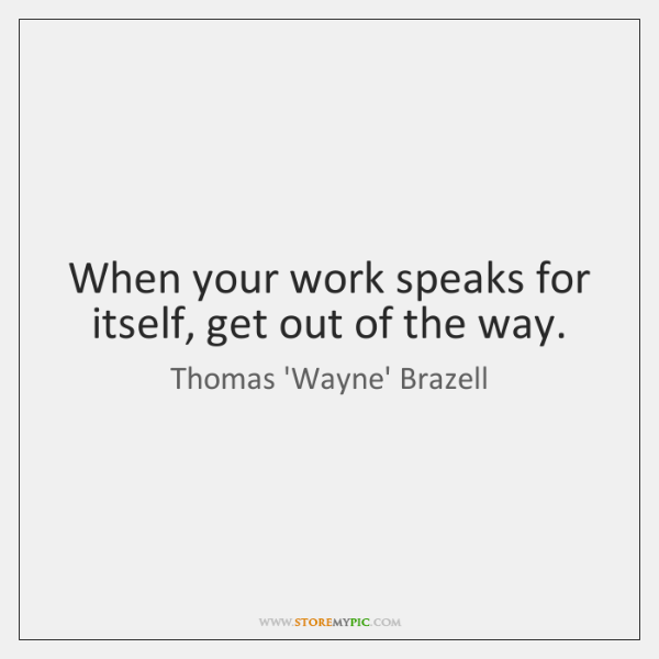 When your work speaks for itself, get out of the way.