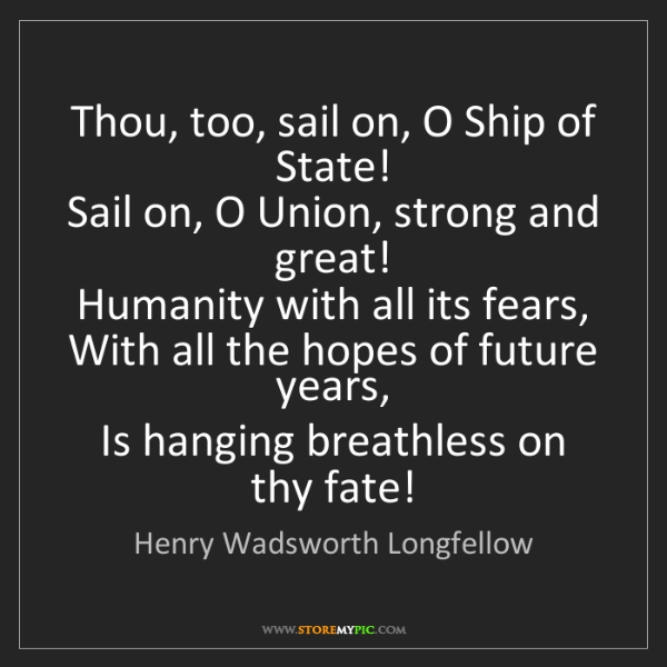 Henry Wadsworth Longfellow: Thou, too, sail on, O Ship of State!   Sail on, O Union,...