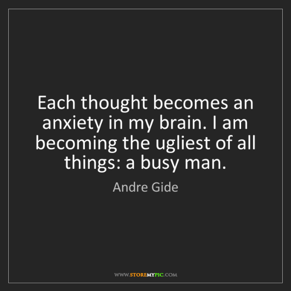 Andre Gide: Each thought becomes an anxiety in my brain. I am becoming...