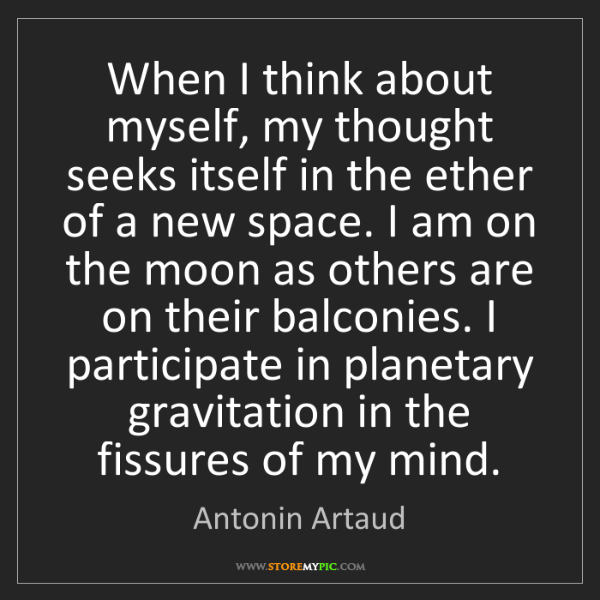 Antonin Artaud: When I think about myself, my thought seeks itself in...