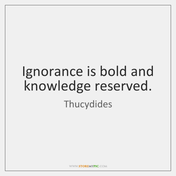 Ignorance is bold and knowledge reserved.