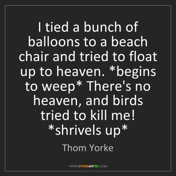 Thom Yorke: I tied a bunch of balloons to a beach chair and tried...
