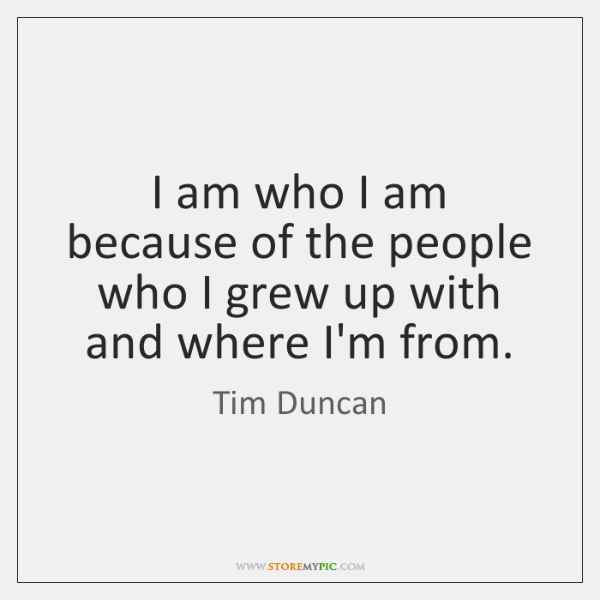 I am who I am because of the people who I grew ...