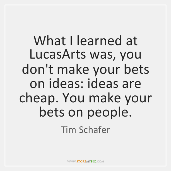 What I learned at LucasArts was, you don't make your bets on ...