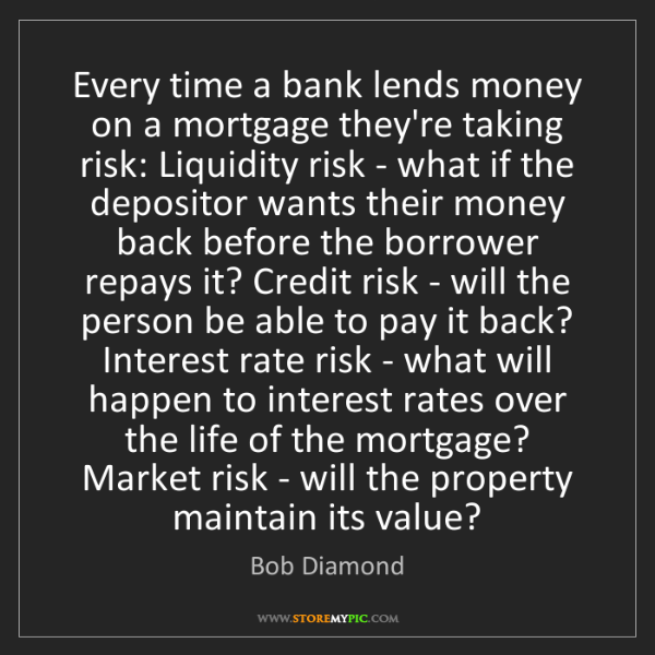 Bob Diamond: Every time a bank lends money on a mortgage they're taking...