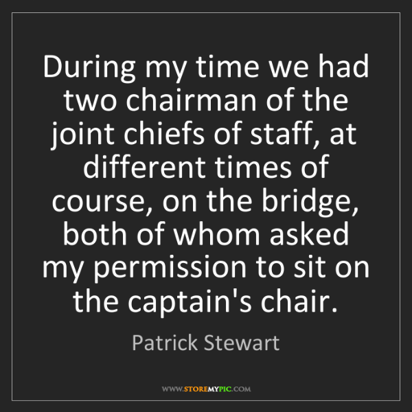 Patrick Stewart: During my time we had two chairman of the joint chiefs...