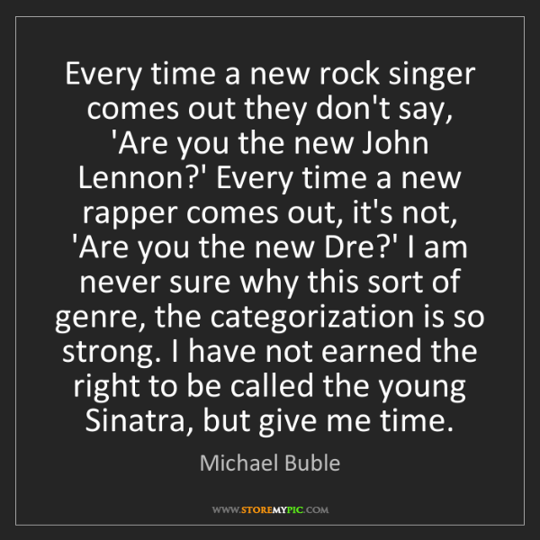 Michael Buble: Every time a new rock singer comes out they don't say,...