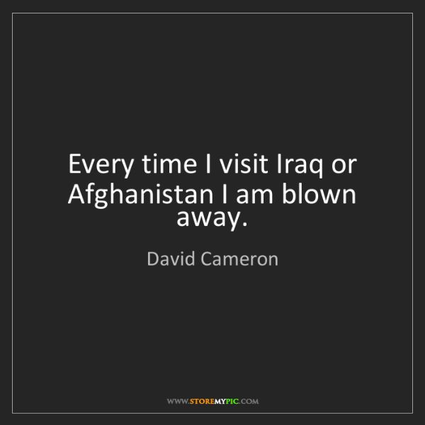 David Cameron: Every time I visit Iraq or Afghanistan I am blown away.
