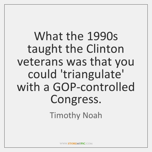 What the 1990s taught the Clinton veterans was that you could 'triangulate' ...