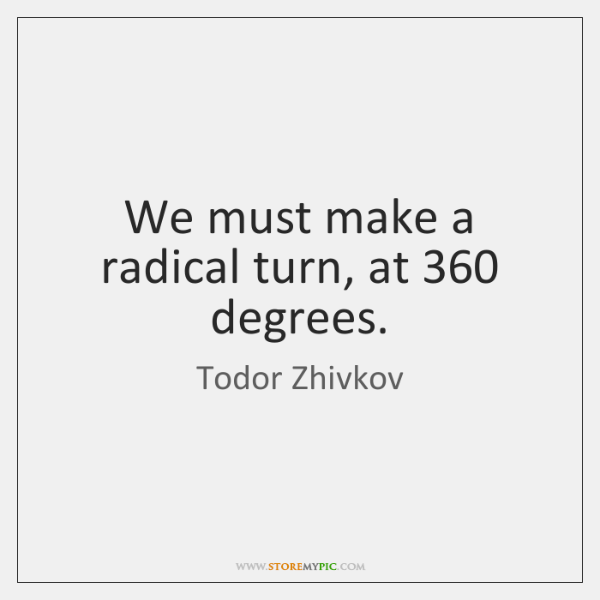 We must make a radical turn, at 360 degrees.
