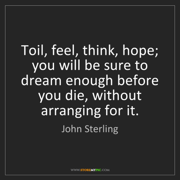 John Sterling: Toil, feel, think, hope; you will be sure to dream enough...