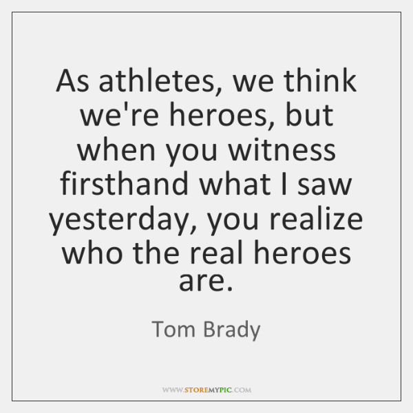 As athletes, we think we're heroes, but when you witness firsthand what ...