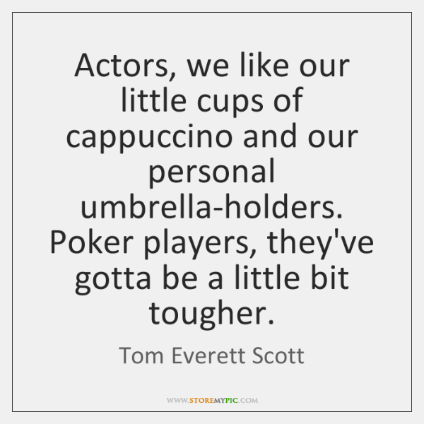 Actors, we like our little cups of cappuccino and our personal umbrella-holders. ...