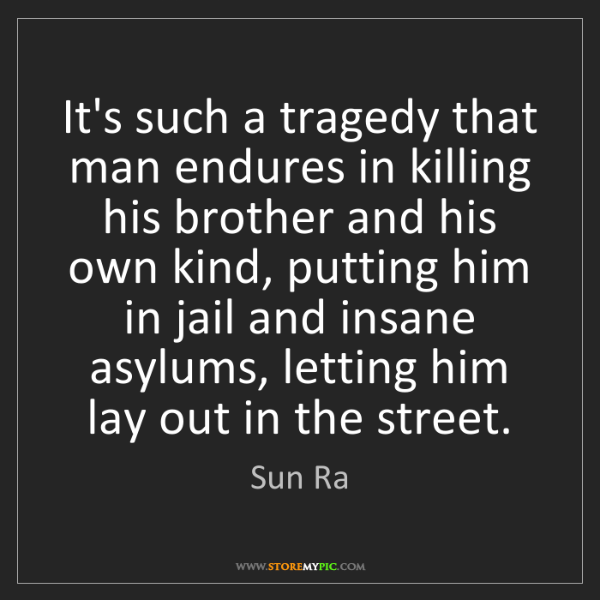 Sun Ra: It's such a tragedy that man endures in killing his brother...