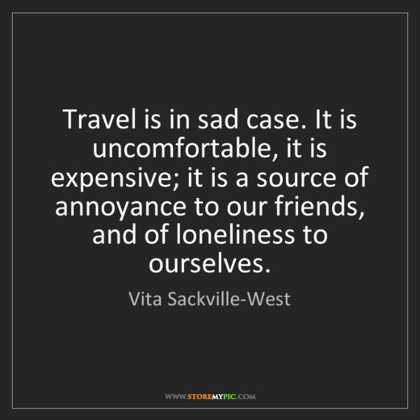 Vita Sackville-West: Travel is in sad case. It is uncomfortable, it is expensive;...