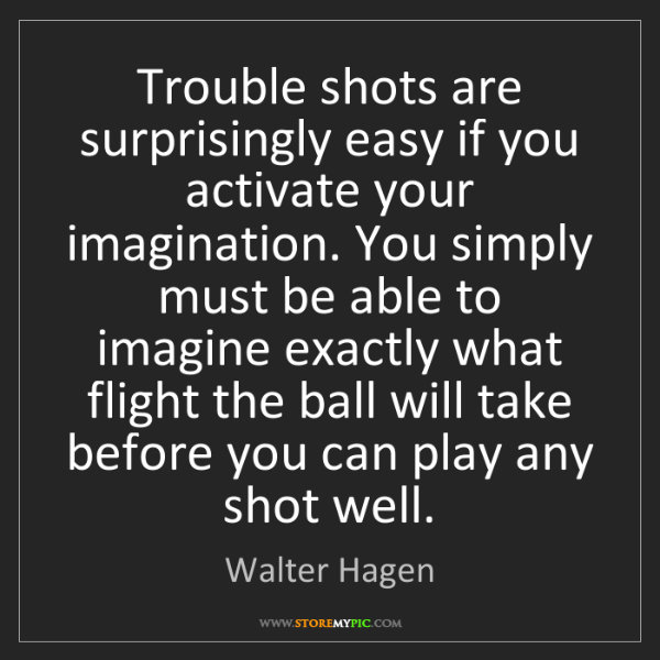 Walter Hagen: Trouble shots are surprisingly easy if you activate your...