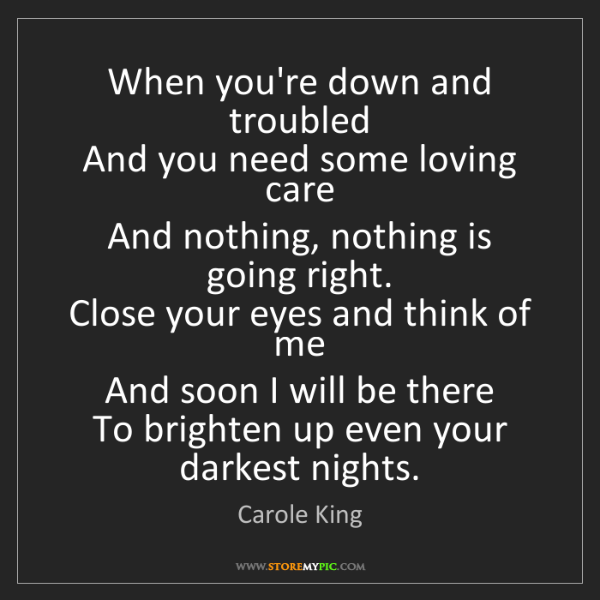 Carole King: When you're down and troubled   And you need some loving...