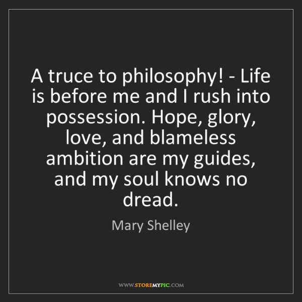 Mary Shelley: A truce to philosophy! - Life is before me and I rush...