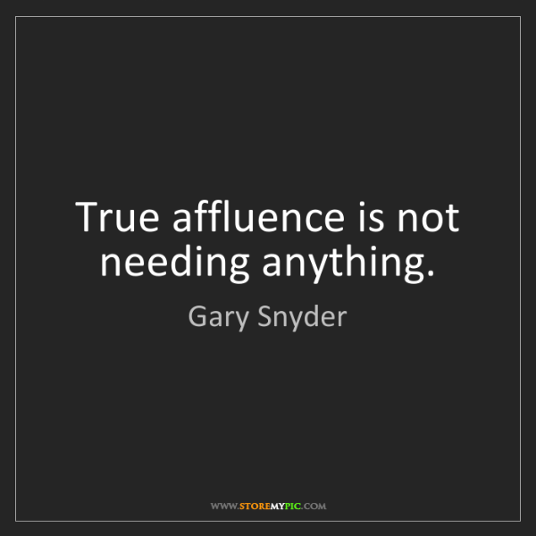 Gary Snyder: True affluence is not needing anything.