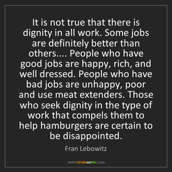 Fran Lebowitz: It is not true that there is dignity in all work. Some...