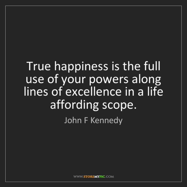 John F Kennedy: True happiness is the full use of your powers along lines...