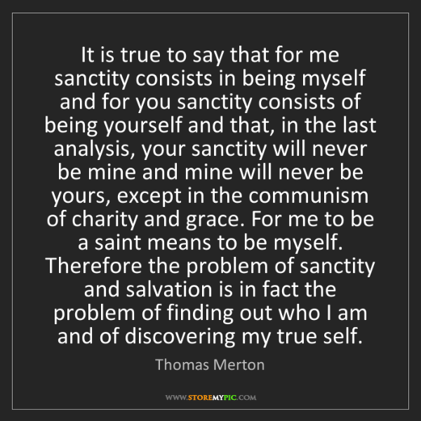 Thomas Merton: It is true to say that for me sanctity consists in being...