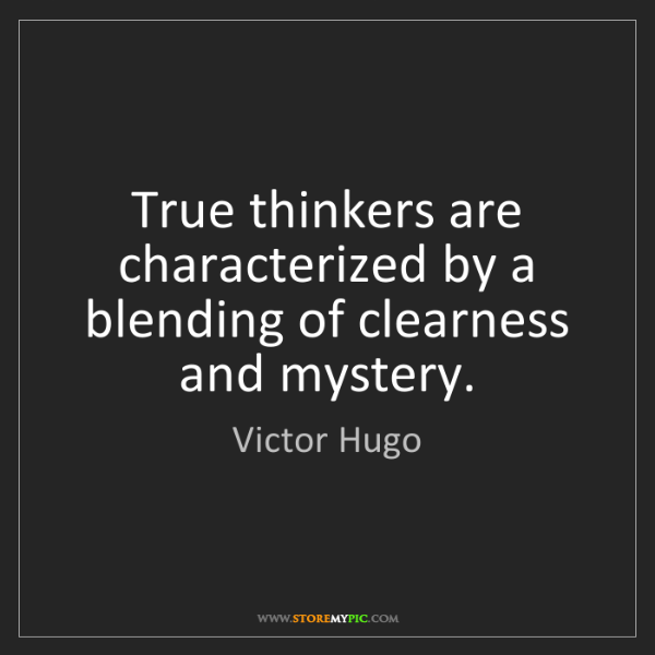 Victor Hugo: True thinkers are characterized by a blending of clearness...